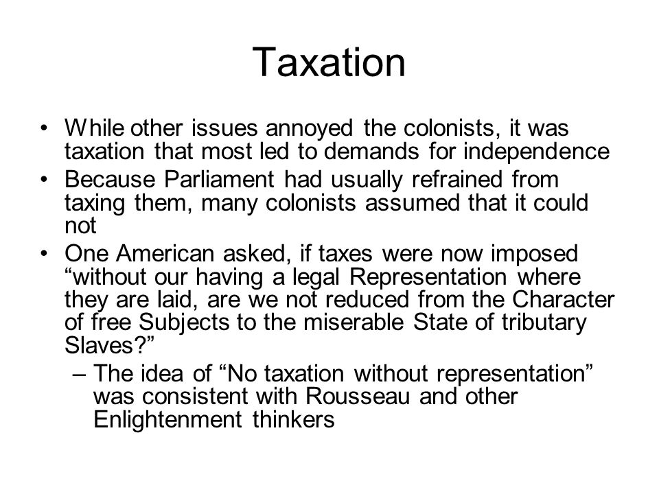 Taxation While other issues annoyed the colonists, it was taxation that most led to demands for independence.