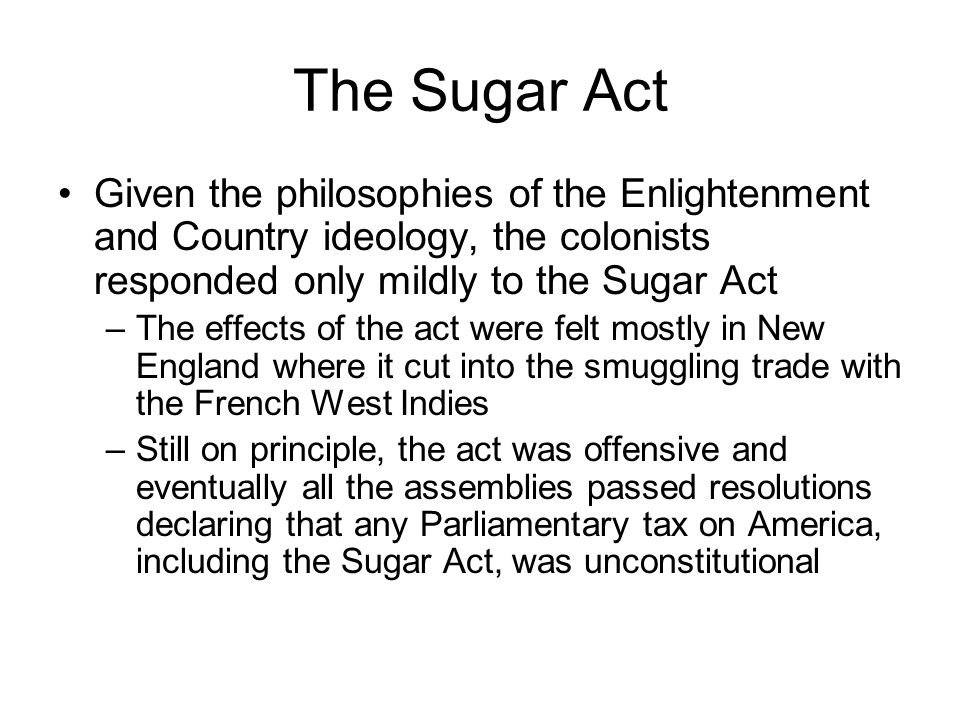 The Sugar Act Given the philosophies of the Enlightenment and Country ideology, the colonists responded only mildly to the Sugar Act.