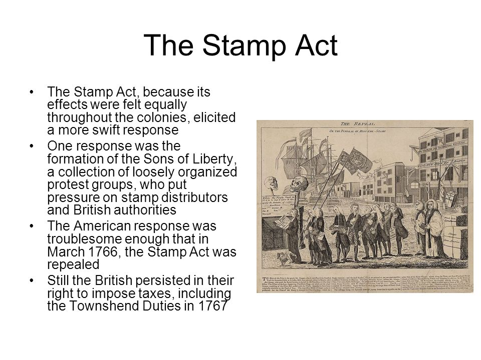The Stamp Act The Stamp Act, because its effects were felt equally throughout the colonies, elicited a more swift response.