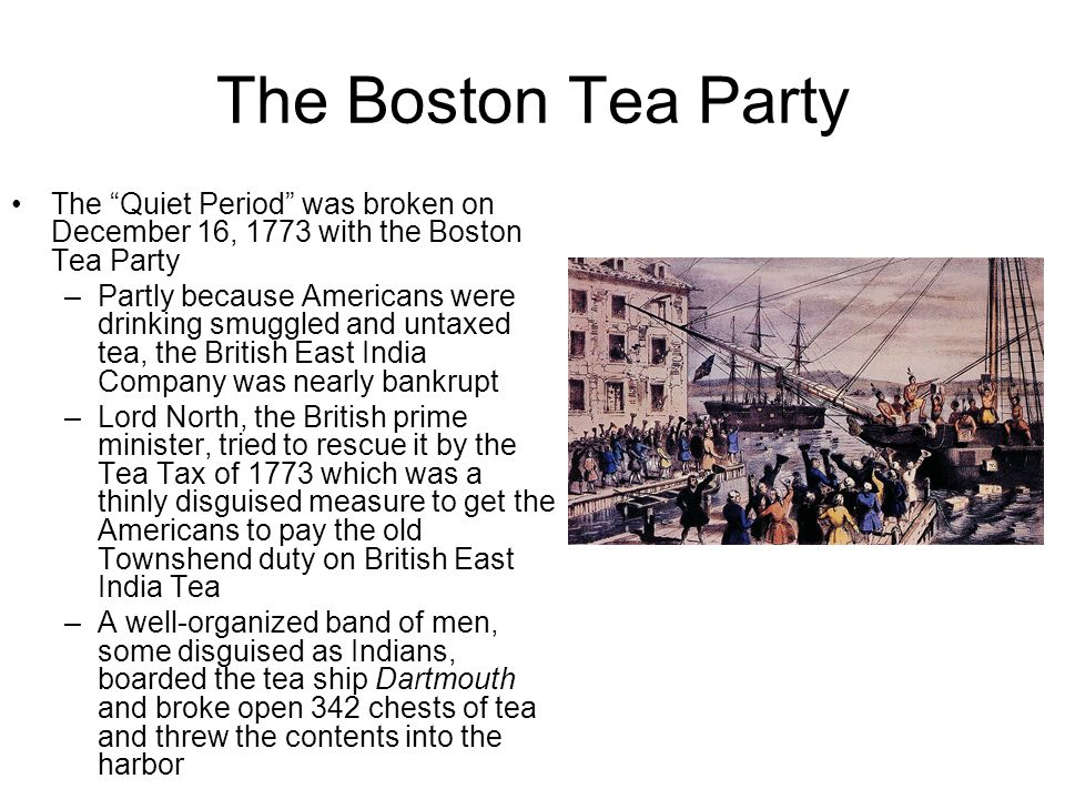 The Boston Tea Party The Quiet Period was broken on December 16, 1773 with the Boston Tea Party.