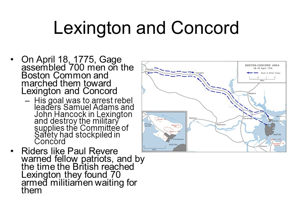 Lexington and Concord On April 18, 1775, Gage assembled 700 men on the Boston Common and marched them toward Lexington and Concord.