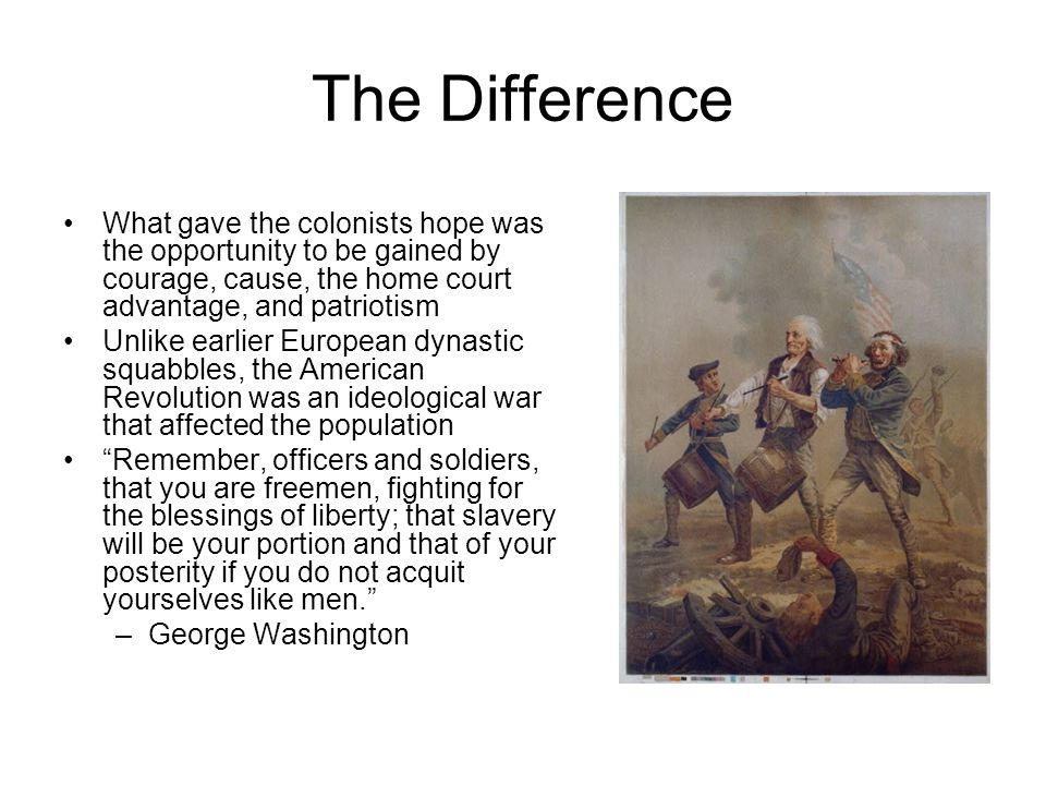 The Difference What gave the colonists hope was the opportunity to be gained by courage, cause, the home court advantage, and patriotism.