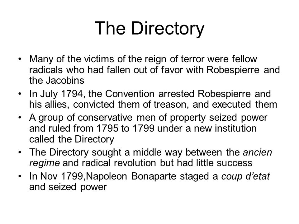 The Directory Many of the victims of the reign of terror were fellow radicals who had fallen out of favor with Robespierre and the Jacobins.