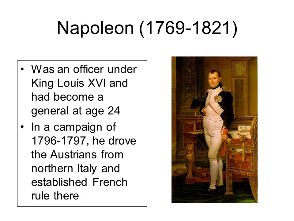 Napoleon (1769-1821) Was an officer under King Louis XVI and had become a general at age 24.