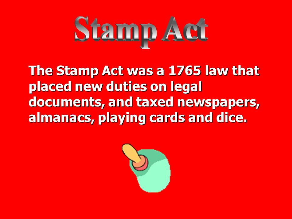Stamp Act The Stamp Act was a 1765 law that placed new duties on legal documents, and taxed newspapers, almanacs, playing cards and dice.