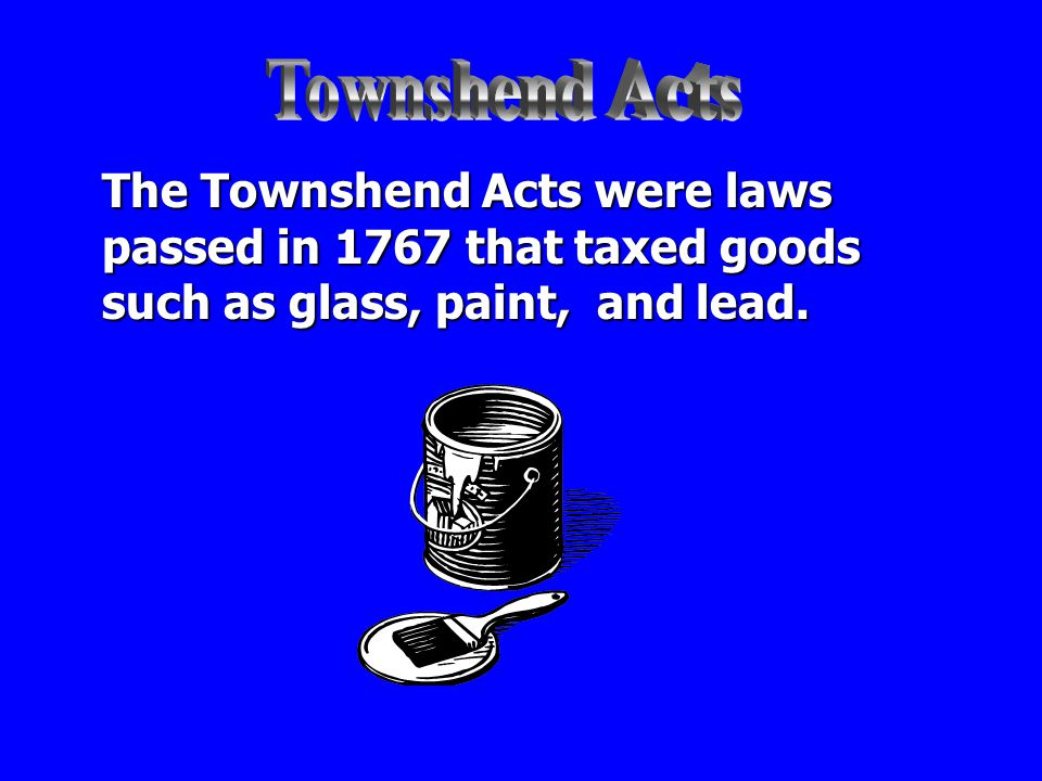 Townshend Acts The Townshend Acts were laws passed in 1767 that taxed goods such as glass, paint, and lead.