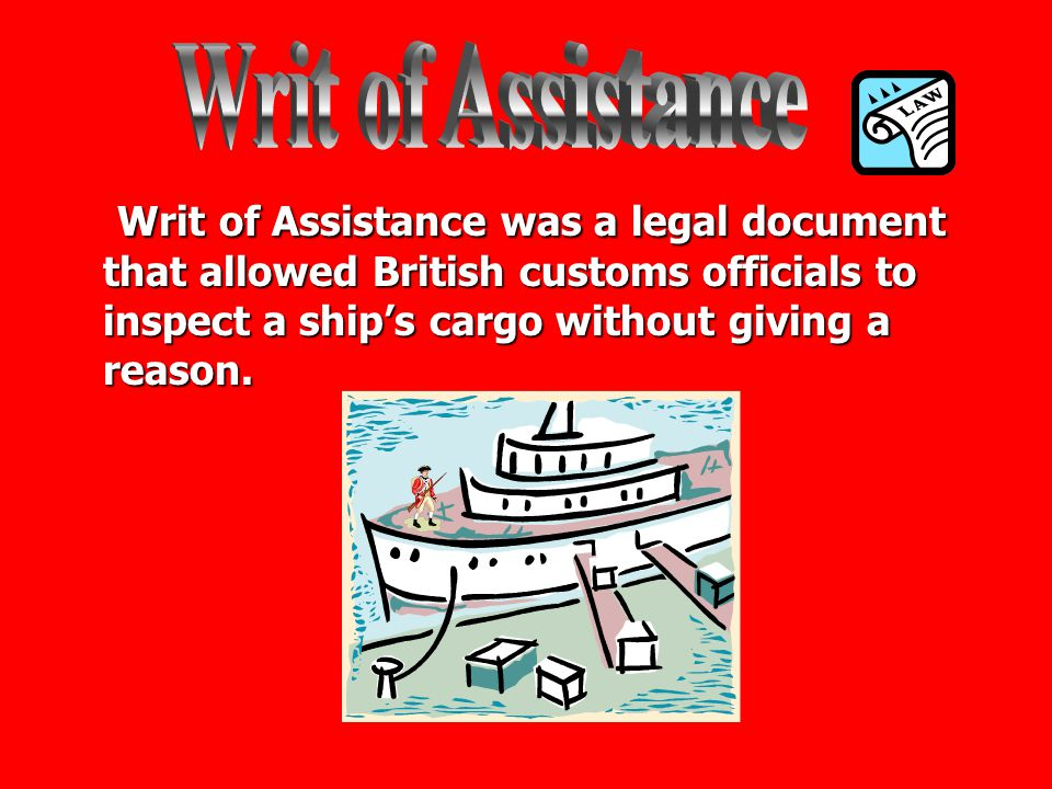 Writ of Assistance Writ of Assistance was a legal document that allowed British customs officials to inspect a ship's cargo without giving a reason.