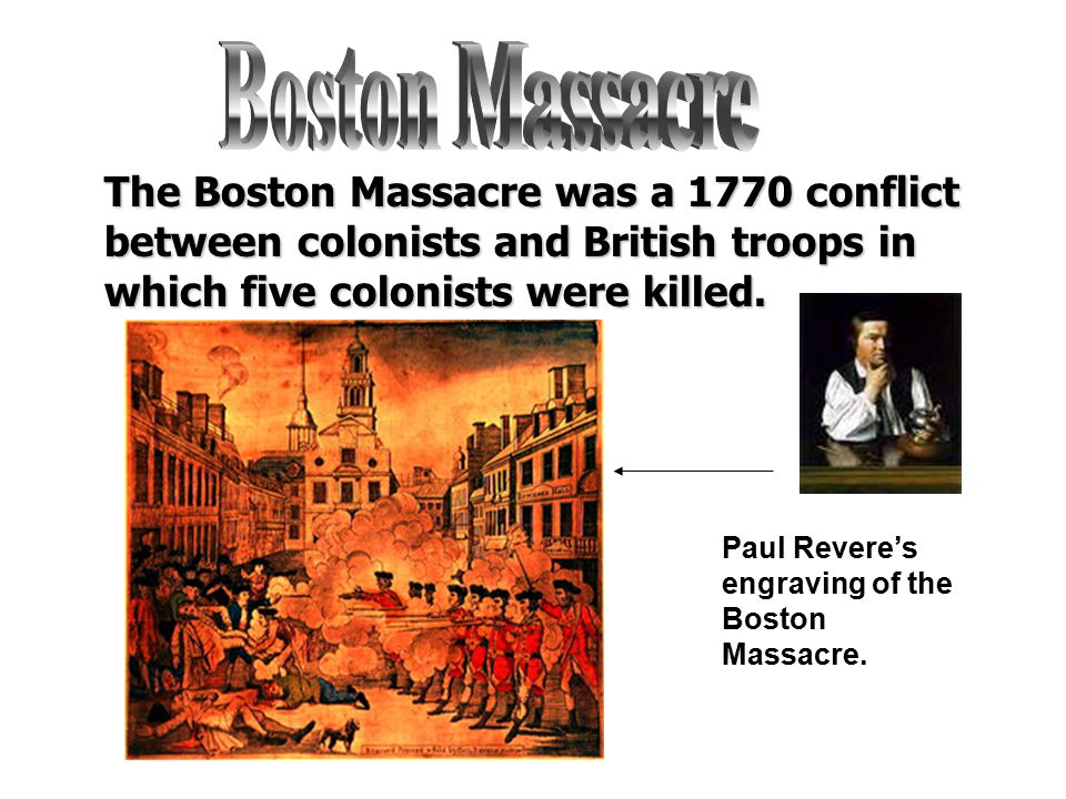 Boston Massacre The Boston Massacre was a 1770 conflict between colonists and British troops in which five colonists were killed.