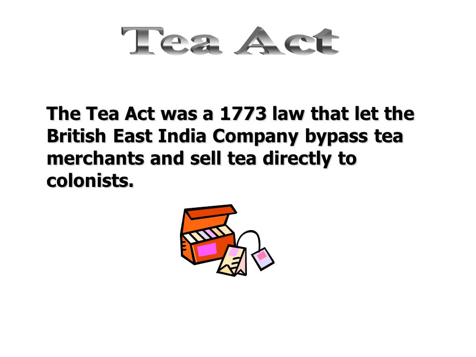 Tea Act The Tea Act was a 1773 law that let the British East India Company bypass tea merchants and sell tea directly to colonists.