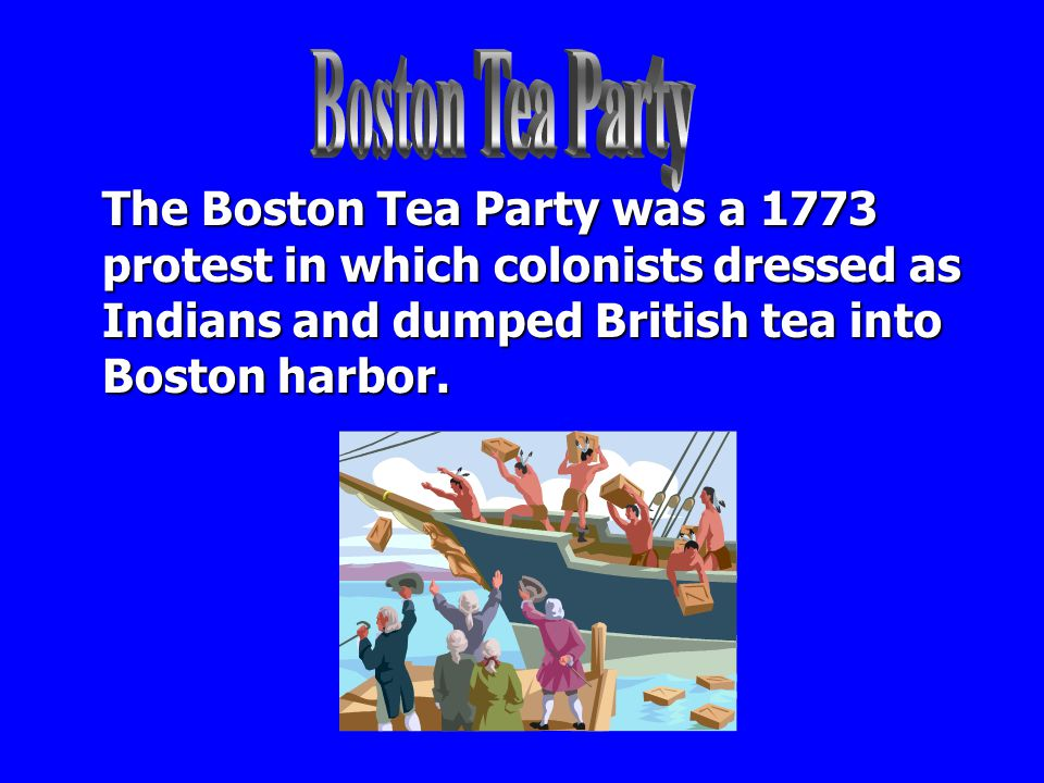 Boston Tea Party The Boston Tea Party was a 1773 protest in which colonists dressed as Indians and dumped British tea into Boston harbor.