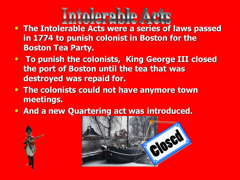 Intolerable Acts The Intolerable Acts were a series of laws passed in 1774 to punish colonist in Boston for the Boston Tea Party.