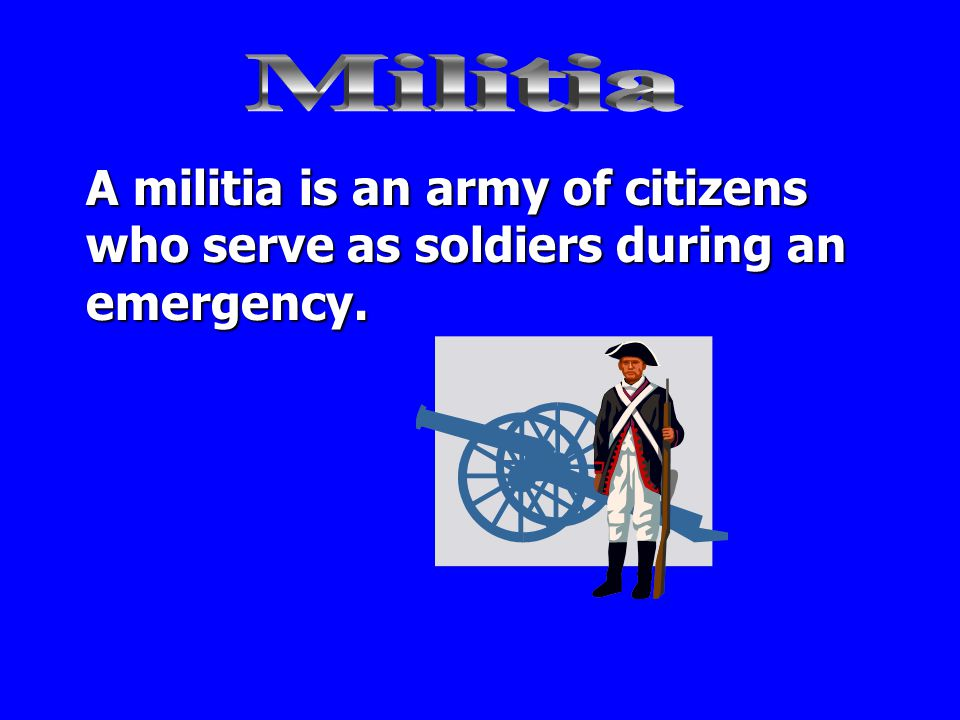 Militia A militia is an army of citizens who serve as soldiers during an emergency.