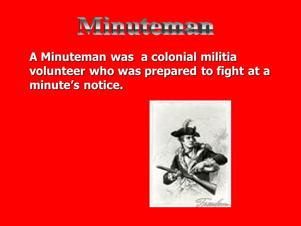 Minuteman A Minuteman was a colonial militia volunteer who was prepared to fight at a minute's notice.