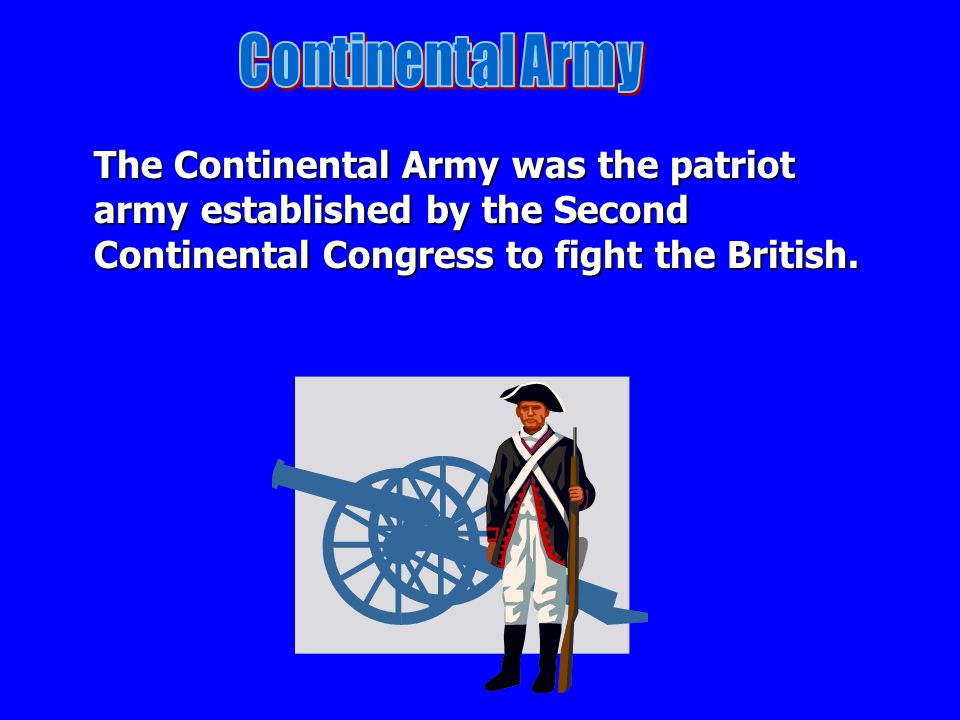 Continental Army The Continental Army was the patriot army established by the Second Continental Congress to fight the British.