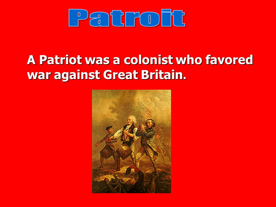 Patroit A Patriot was a colonist who favored war against Great Britain.