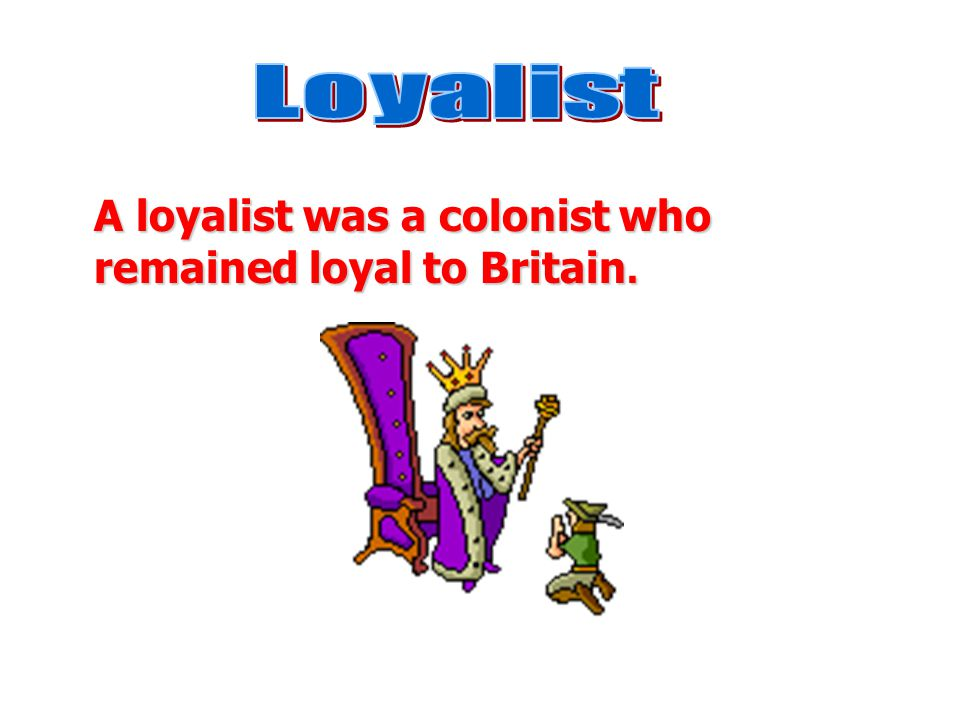 Loyalist A loyalist was a colonist who remained loyal to Britain.