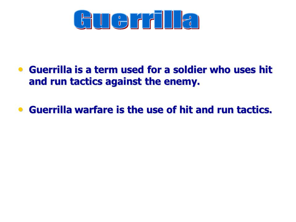 Guerrilla Guerrilla is a term used for a soldier who uses hit and run tactics against the enemy.