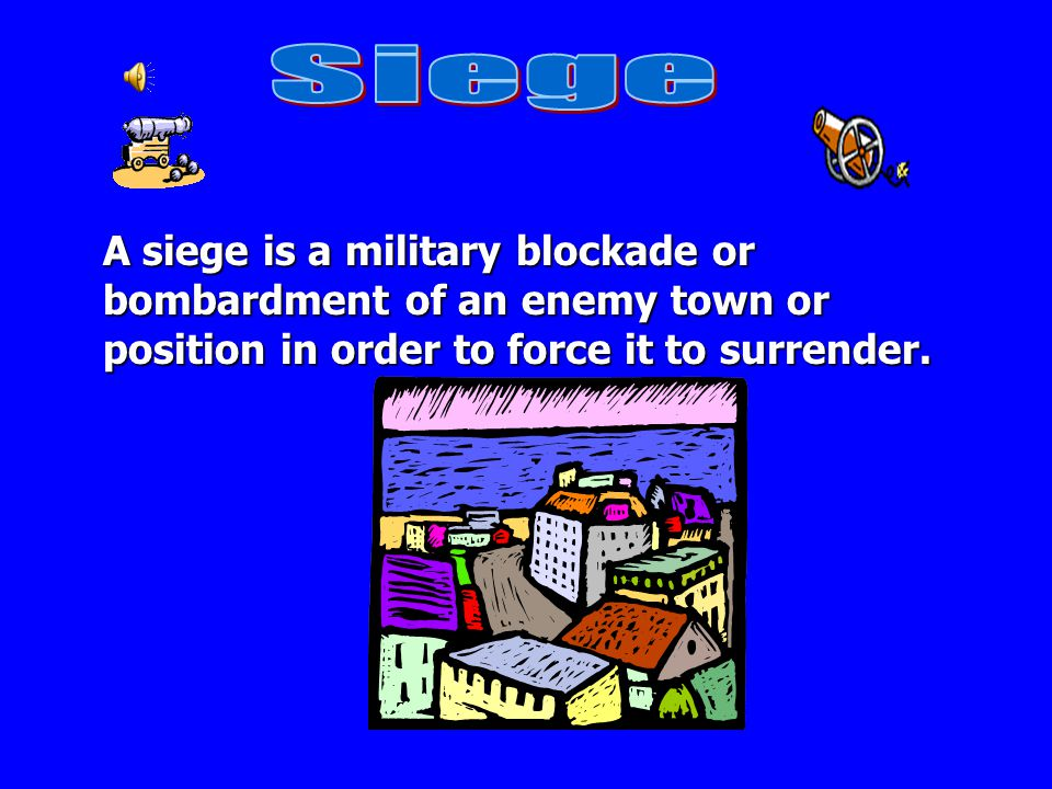Siege A siege is a military blockade or bombardment of an enemy town or position in order to force it to surrender.