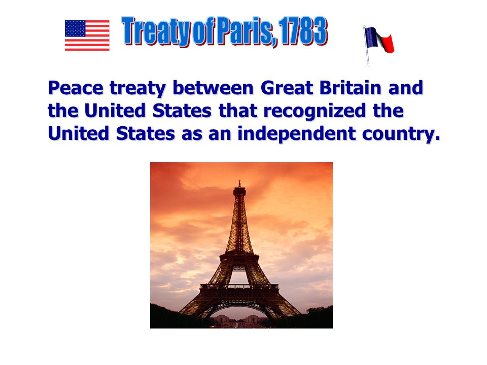 Treaty of Paris, 1783 Peace treaty between Great Britain and the United States that recognized the United States as an independent country.