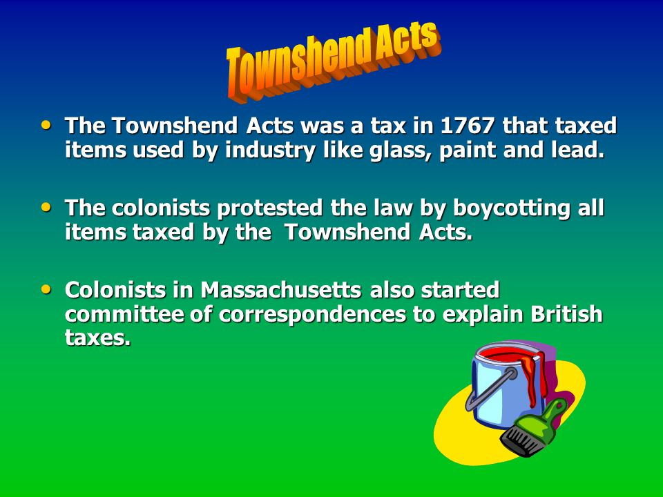 Townshend Acts The Townshend Acts was a tax in 1767 that taxed items used by industry like glass, paint and lead.