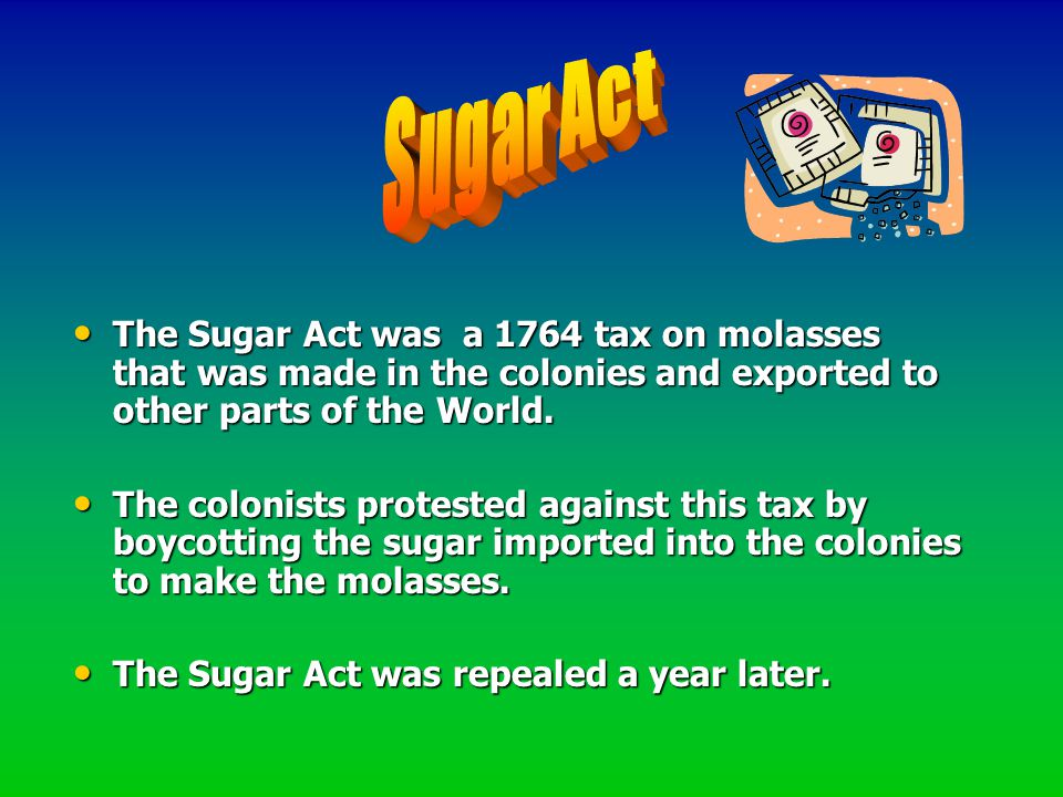 Sugar Act The Sugar Act was a 1764 tax on molasses that was made in the colonies and exported to other parts of the World.