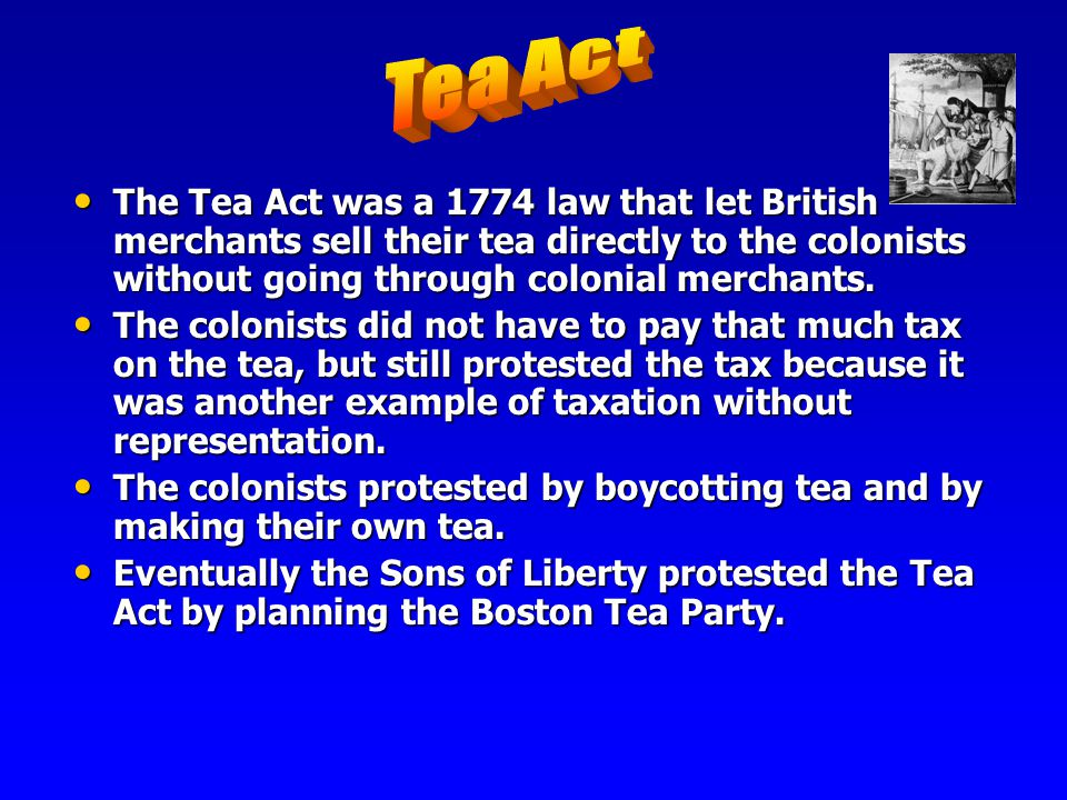 Tea Act The Tea Act was a 1774 law that let British merchants sell their tea directly to the colonists without going through colonial merchants.