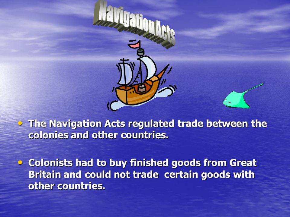 Navigation Acts The Navigation Acts regulated trade between the colonies and other countries.