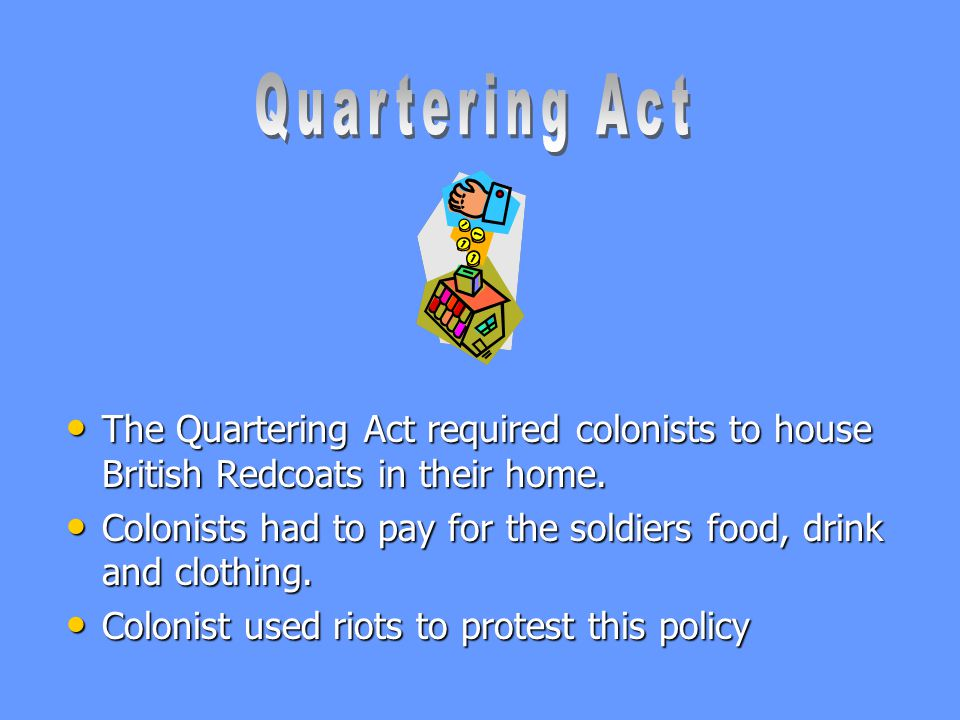 Quartering Act The Quartering Act required colonists to house British Redcoats in their home.