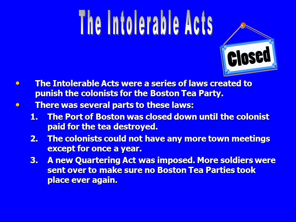 The Intolerable Acts The Intolerable Acts were a series of laws created to punish the colonists for the Boston Tea Party.