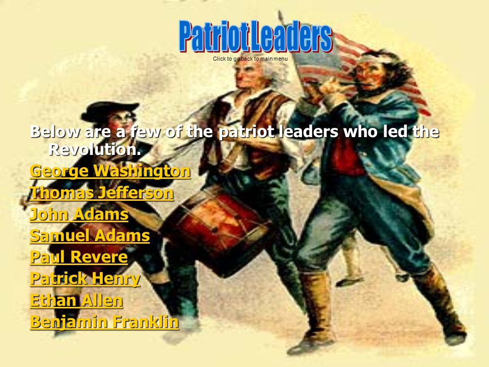 Patriot Leaders Click to go back to main menu. Below are a few of the patriot leaders who led the Revolution.