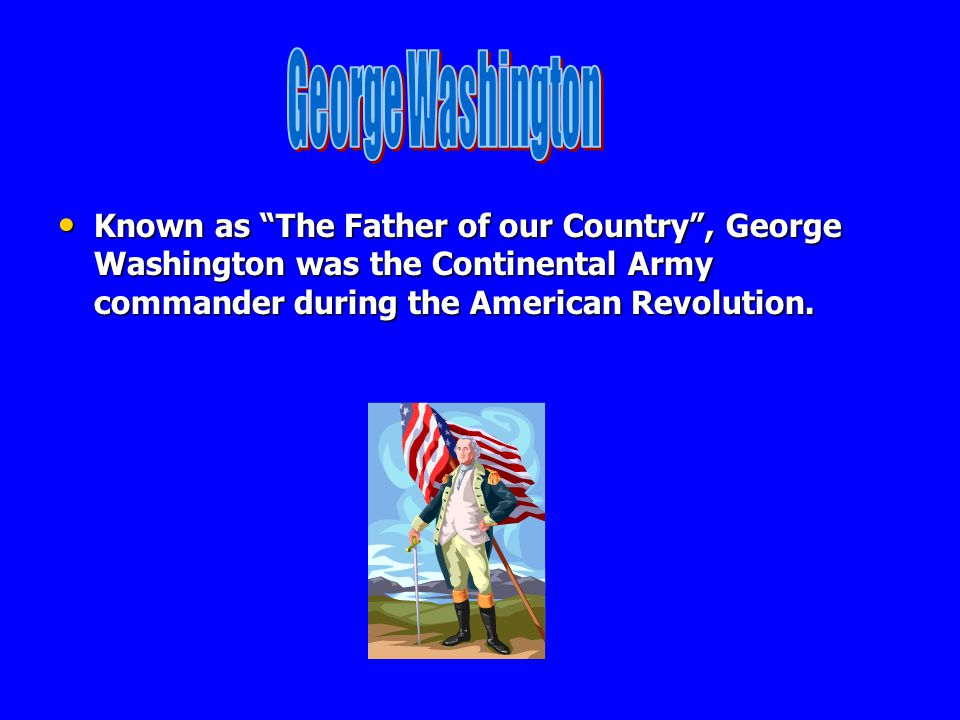 George Washington Known as The Father of our Country , George Washington was the Continental Army commander during the American Revolution.