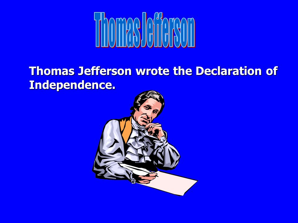 Thomas Jefferson Thomas Jefferson wrote the Declaration of Independence.