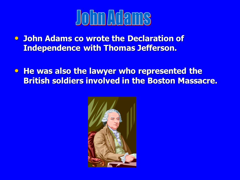 John Adams John Adams co wrote the Declaration of Independence with Thomas Jefferson.