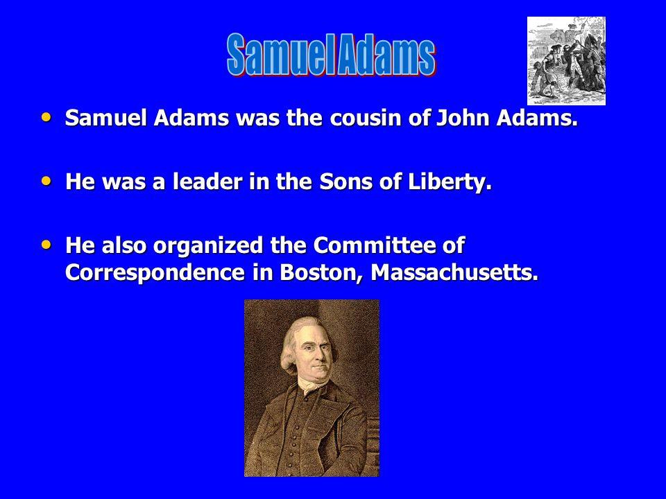 Samuel Adams Samuel Adams was the cousin of John Adams.