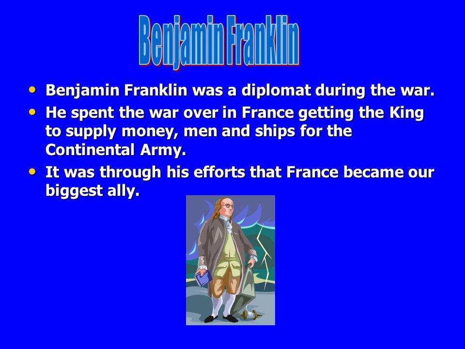 Benjamin Franklin Benjamin Franklin was a diplomat during the war.
