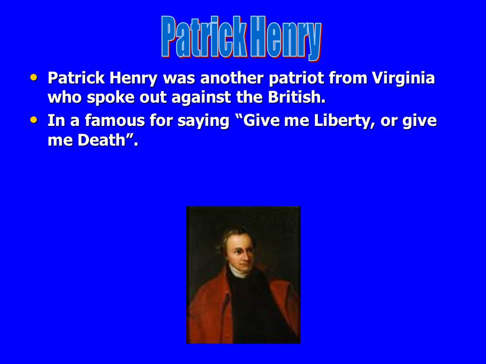 Patrick Henry Patrick Henry was another patriot from Virginia who spoke out against the British.