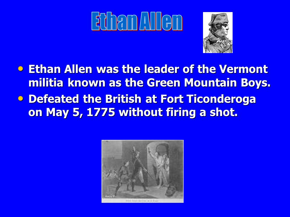 Ethan Allen Ethan Allen was the leader of the Vermont militia known as the Green Mountain Boys.