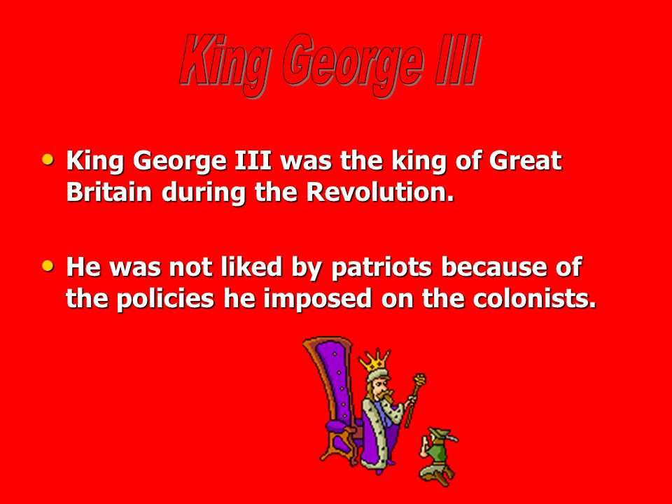 King George III King George III was the king of Great Britain during the Revolution.