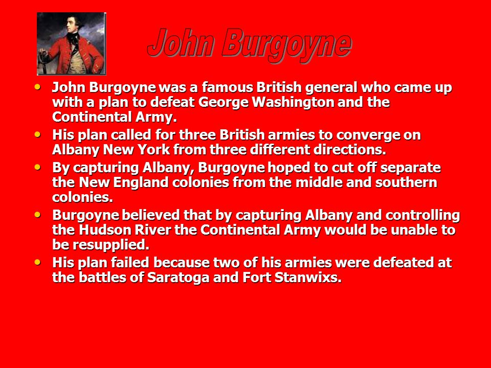John Burgoyne John Burgoyne was a famous British general who came up with a plan to defeat George Washington and the Continental Army.