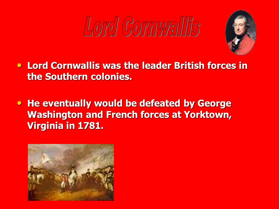 Lord Cornwallis Lord Cornwallis was the leader British forces in the Southern colonies.