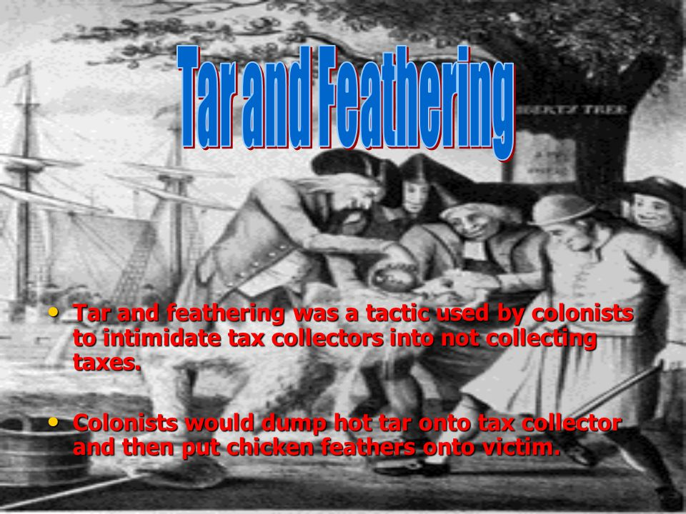 Tar and Feathering Tar and feathering was a tactic used by colonists to intimidate tax collectors into not collecting taxes.