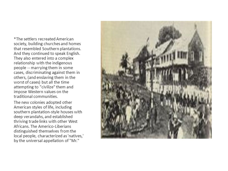 *The settlers recreated American society, building churches and homes that resembled Southern plantations. And they continued to speak English. They also entered into a complex relationship with the indigenous people -- marrying them in some cases, discriminating against them in others, (and enslaving them in the worst of cases) but all the time attempting to civilize them and impose Western values on the traditional communities.