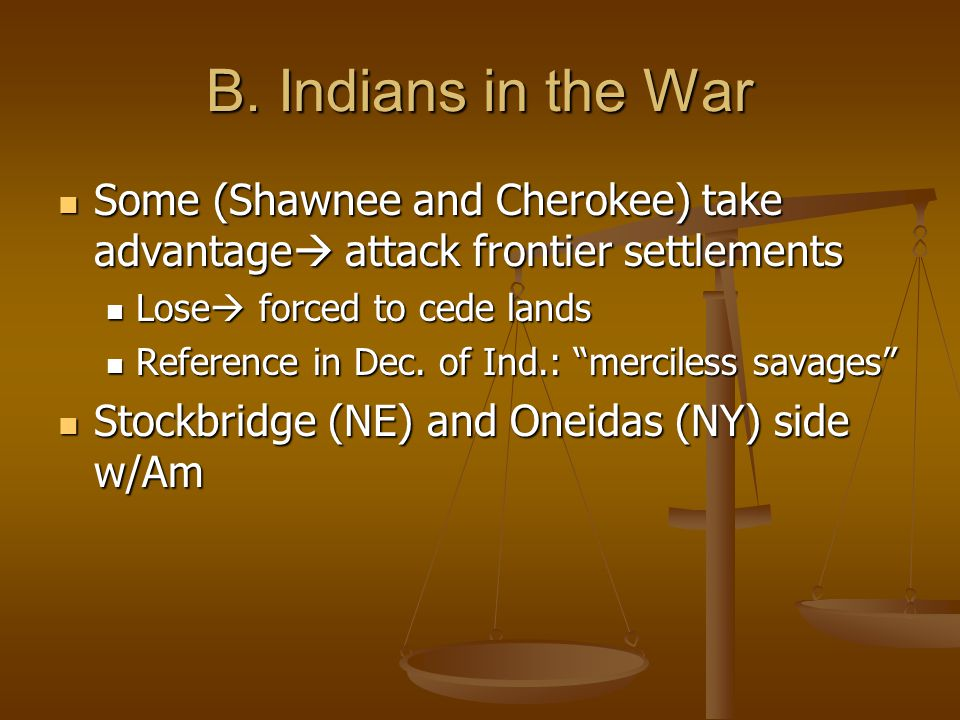 B. Indians in the War Some (Shawnee and Cherokee) take advantage attack frontier settlements. Lose forced to cede lands.