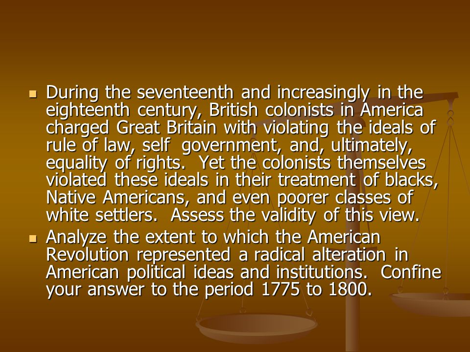 During the seventeenth and increasingly in the eighteenth century, British colonists in America charged Great Britain with violating the ideals of rule of law, self government, and, ultimately, equality of rights. Yet the colonists themselves violated these ideals in their treatment of blacks, Native Americans, and even poorer classes of white settlers. Assess the validity of this view.