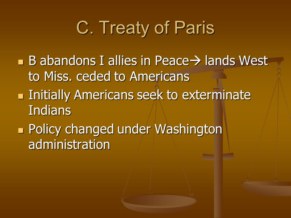 C. Treaty of Paris B abandons I allies in Peace lands West to Miss. ceded to Americans. Initially Americans seek to exterminate Indians.