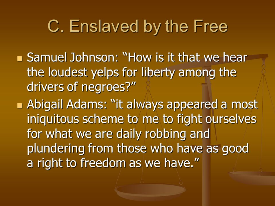 C. Enslaved by the Free Samuel Johnson: How is it that we hear the loudest yelps for liberty among the drivers of negroes