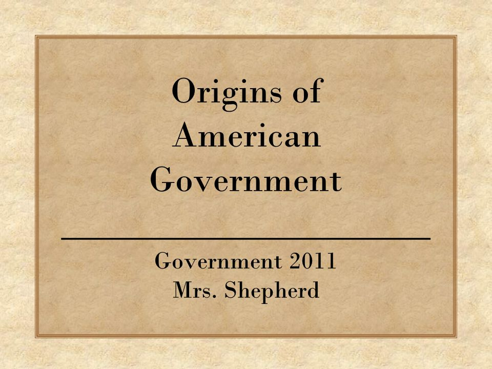 Origins of American Government ____________________ Government 2011 Mrs. Shepherd