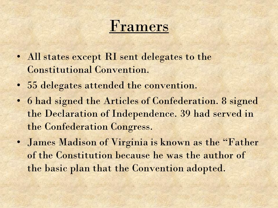 Framers All states except RI sent delegates to the Constitutional Convention. 55 delegates attended the convention.