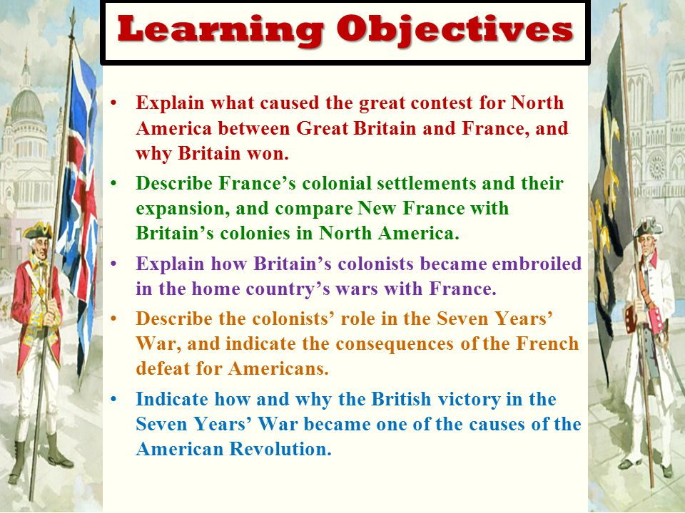 Learning Objectives Explain what caused the great contest for North America between Great Britain and France, and why Britain won.
