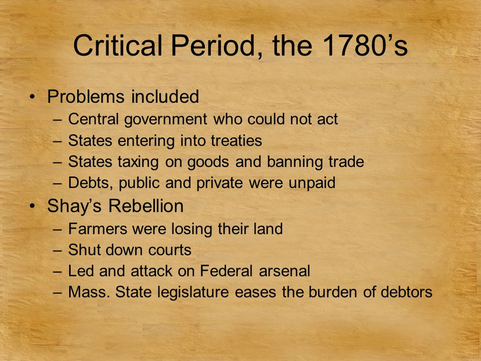 Critical Period, the 1780's Problems included Shay's Rebellion